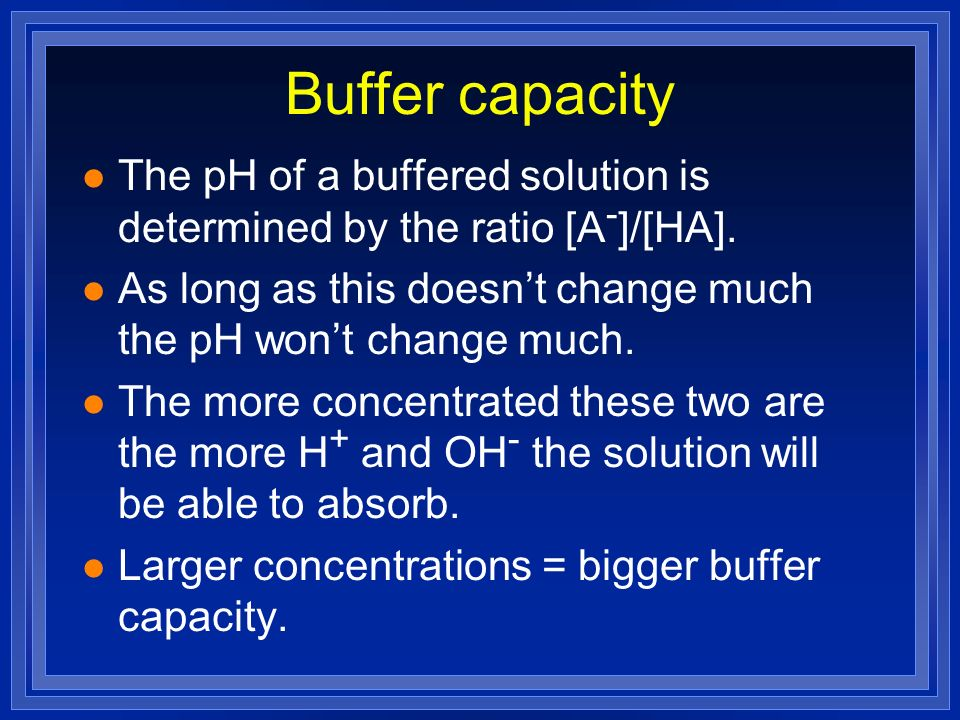 Buffer capacity The pH of a buffered solution is determined by the ratio [A-]/[HA]. As long as this doesn't change much the pH won't change much.